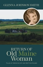 Return of Old Maine Woman: Tales of Growing Up and Getting Older by Glenna Johnson Smith