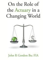 On the Role of the Actuary in a Changing World by John Gordon