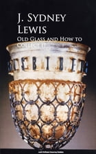 Old Glass and How to Collect it by J. Sydney Lewis