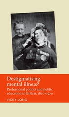Destigmatising mental illness?: Professional politics and public education in Britain, 1870-1970 by Vicky Long
