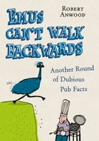 Emus Can't Walk Backwards: Another Round of Dubious Pub Facts by Robert Anwood