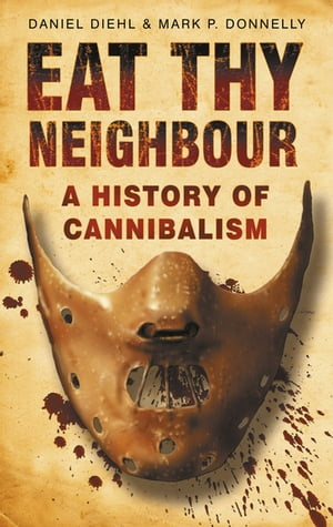 Eat Thy Neighbour A History of Cannibalism