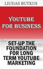 YouTube For Business: Set-up The Foundation For Long Term YouTube Marketing by Liudas Butkus