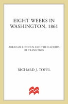 Eight Weeks in Washington, 1861: Abraham Lincoln and the Hazards of Transition by Richard J. Tofel