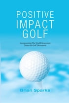 Positive Impact Golf: Helping Golfers to Liberate Their Potential by Brian Sparks