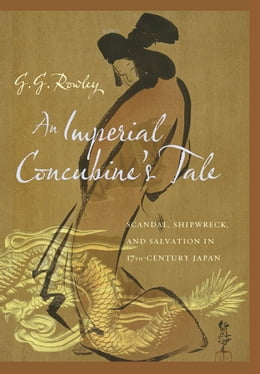 Book An Imperial Concubine's Tale: Scandal, Shipwreck, and Salvation in Seventeenth-Century Japan by G. G. Rowley