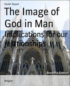The Image of God in Man: Implications for our relationships by Daniel Bryant