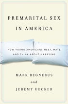 Premarital Sex in America: How Young Americans Meet, Mate, and Think about Marrying by Mark Regnerus