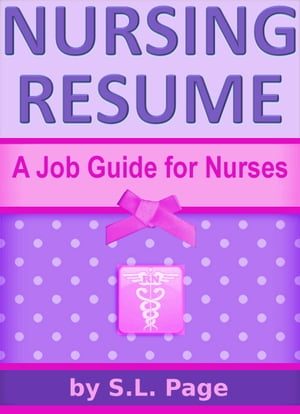 Nursing Resume: A Job Guide for Nurses by S.L. Page