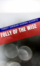 Folly of the Wise by Pandit Shriram Sharma Acharya