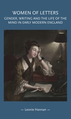Women of letters: Gender, writing and the life of the mind in early modern England by Leonie Hannan