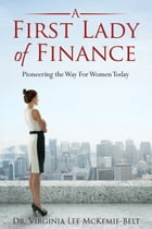 A First Lady of Finance: Pioneering The Way For Women Today by Virginia Lee McKemie-Belt