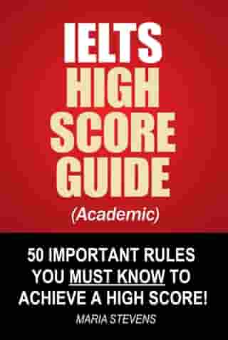 IELTS High Score Guide (Academic) - 50 Important Rules You Must Know To Achieve A High Score!