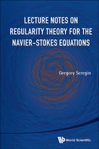 Lecture Notes on Regularity Theory for the Navier-Stokes Equations by Gregory Seregin