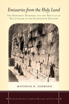 Emissaries from the Holy Land: The Sephardic Diaspora and the Practice of Pan-Judaism in the Eighteenth Century by Matthias B. Lehmann