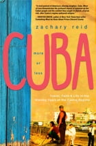Cuba, More or Less: Travel, Faith and Life in the Waning Years of the Castro Regime by Zachary Reid