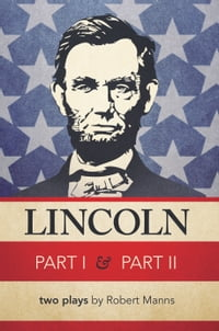 Lincoln Part I & Part II: two plays by Robert Manns
