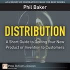Distribution: A Short Guide to Getting Your New Product or Invention to Customers by Phil Baker