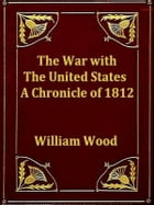 The War with the United States: A Chronicle of 1812 by William Wood