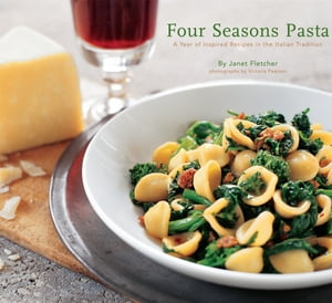 Four Seasons Pasta A Year of Inspired Recipes in the Italian Tradition