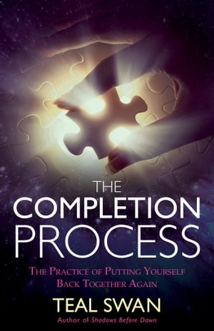 The Completion Process: The Practice of Putting Yourself Back Together Again by Teal Swan