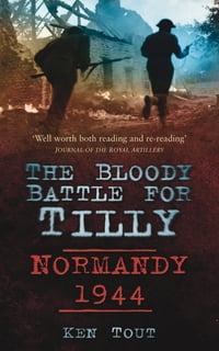 Bloody Battle for Tilly: Normandy 1944