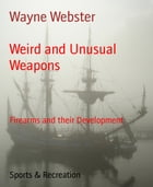 Weird and Unusual Weapons: Firearms and their Development by Wayne Webster