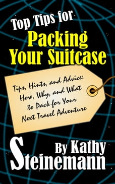 Top Tips for Packing Your Suitcase: Tips, Hints, and Advice: How, Why, and What to Pack for Your…