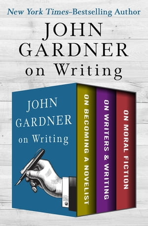 John Gardner on Writing: On Becoming a Novelist, On Writers & Writing, and On Moral Fiction by John Gardner