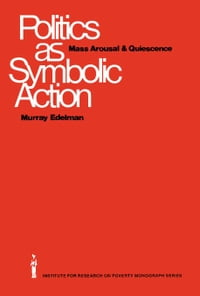 Politics as Symbolic Action: Mass Arousal and Quiescence