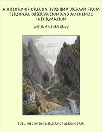 A History of Oregon, 1792-1849 Drawn From Personal Observation and Authentic Information