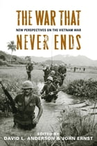 The War That Never Ends: New Perspectives on the Vietnam War by David L. Anderson