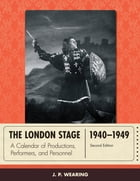 The London Stage 1940-1949: A Calendar of Productions, Performers, and Personnel by J. P. Wearing