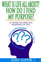 What Is Life All About? How Do I Find My Purpose? 12 Paths To Find The Meaning Of Life by Jerry Lopper