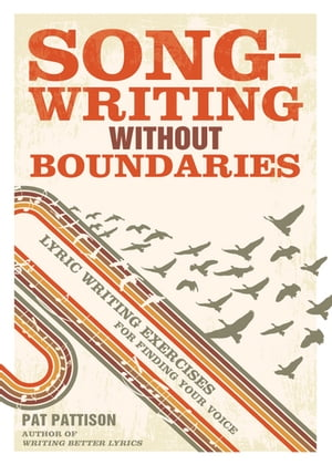 Songwriting Without Boundaries: Lyric Writing Exercises for Finding Your Voice Lyric Writing Exercises for Finding Your Voice