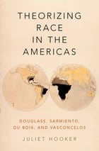 Theorizing Race in the Americas: Douglass, Sarmiento, Du Bois, and Vasconcelos by Juliet Hooker