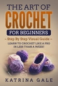 The Art of Crochet for Beginners - Step By Step Visual Guide Learn to Crochet Like a Pro in Less than a Week! (Crocheting) photo