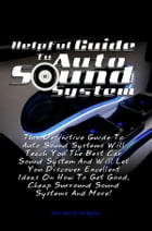 Helpful Guide To Auto Sound System: This Definitive Guide To Auto Sound Systems Will Teach You The Best Car Sound System And Will Let Yo by Mercedes M. Snodgrass