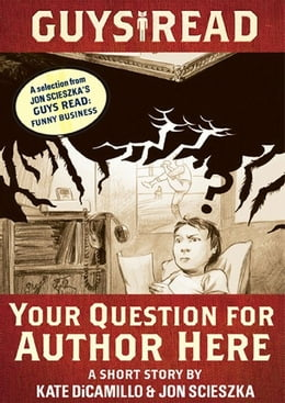 Book Guys Read: Your Question for Author Here: A Short Story from Guys Read: Funny Business by Kate DiCamillo