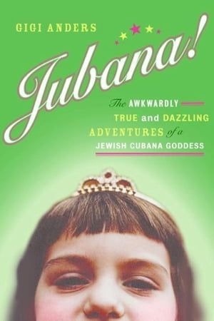 Jubana!: The Awkwardly True and Dazzling Adventures of a Jewish Cubana Goddess by Gigi Anders