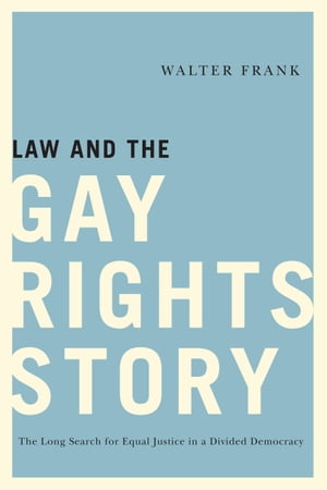 Law and the Gay Rights Story The Long Search for Equal Justice in a Divided Democracy