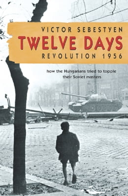 Book Twelve Days: Revolution 1956. How the Hungarians tried to topple their Soviet masters by Victor Sebestyen