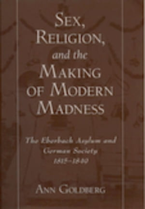 Sex,  Religion,  and the Making of Modern Madness The Eberbach Asylum and German Society,  1815-1849
