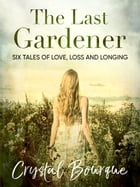 The Last Gardener: Six Tales of Love, Loss and Longing by Crystal Bourque