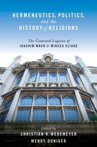 Hermeneutics, Politics, and the History of Religions: The Contested Legacies of Joachim Wach and…