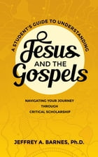 A Student's Guide to Understanding Jesus and the Gospels: Navigating Your Journey Through Critical Scholarship by Dr. Jeffrey A. Barnes