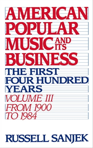 American Popular Music and Its Business The First Four Hundred Years,  Volume III: From 1900-1984