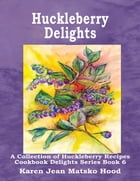 Huckleberry Delights Cookbook by Karen Jean Matsko Hood