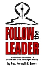 Follow the Leader: A Devotional Exploration Of Deeper And More Meaningful Worship by Kenneth R. Brown