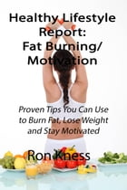 Healthy Lifestyle Report: Fat-Burning/Motivation: Healthy Lifestyle Reports, #1 by Ron Kness